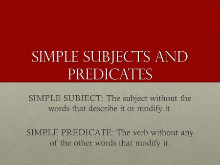 Simple Subjects and predicates SIMPLE SUBJECT: The subject without the words that describe it or modify it. SIMPLE PREDICATE: The verb without any of the.