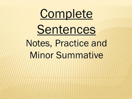 Complete Sentences Notes, Practice and Minor Summative.