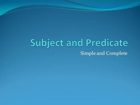 Simple and Complete. Sentence  Subject and Predicate Every sentence has: Subject Predicate.