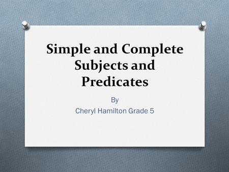 Simple and Complete Subjects and Predicates By Cheryl Hamilton Grade 5.