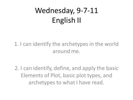 Wednesday, 9-7-11 English II 1. I can identify the archetypes in the world around me. 2. I can identify, define, and apply the basic Elements of Plot,