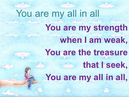 You are my all in all You are my strength when I am weak,