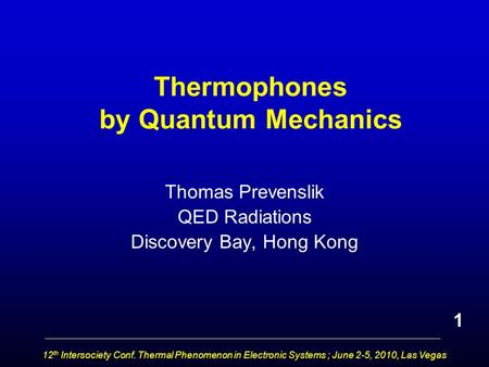 12 th Intersociety Conf. Thermal Phenomenon in Electronic Systems ; June 2-5, 2010, Las Vegas Thermophones by Quantum Mechanics Thomas Prevenslik QED Radiations.