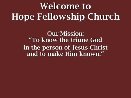 "Welcome to Hope Fellowship Church Our Mission: ""To know the triune God in the person of Jesus Christ and to make Him known."""