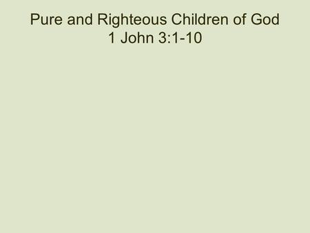 Pure and Righteous Children of God 1 John 3:1-10.