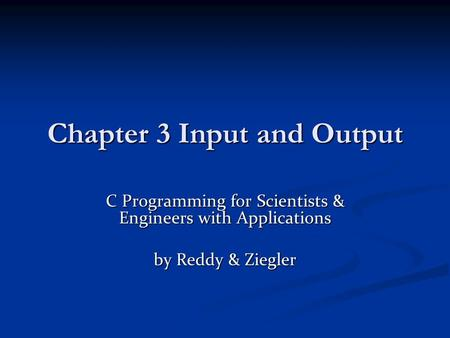 Chapter 3 Input and Output C Programming for Scientists & Engineers with Applications by Reddy & Ziegler.