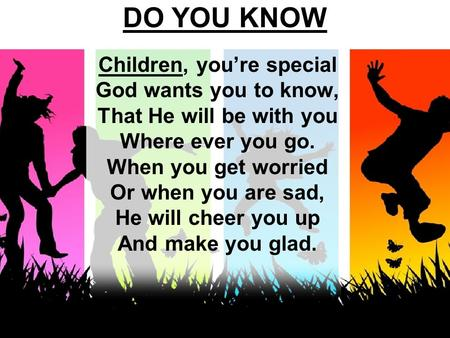 DO YOU KNOW Children, you're special God wants you to know, That He will be with you Where ever you go. When you get worried Or when you are sad, He will.