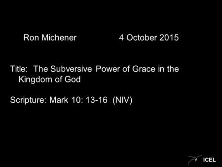 ICEL Ron Michener 4 October 2015 Title: The Subversive Power of Grace in the Kingdom of God Scripture: Mark 10: 13-16 (NIV)