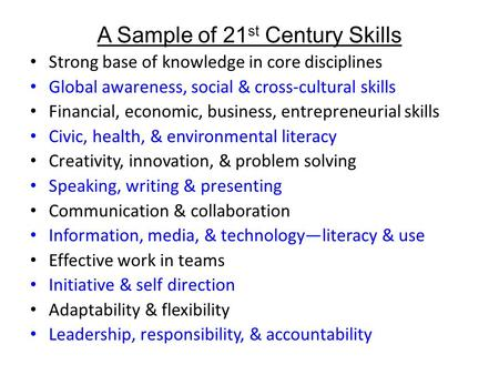 A Sample of 21 st Century Skills Strong base of knowledge in core disciplines Global awareness, social & cross-cultural skills Financial, economic, business,