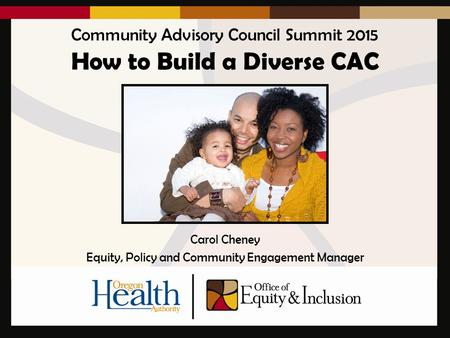 Community Advisory Council Summit 2015 How to Build a Diverse CAC Carol Cheney Equity, Policy and Community Engagement Manager.