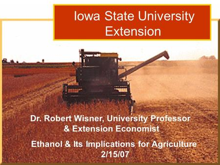 Dr. Robert Wisner: Grain Outlook 3/15/06 Iowa State University Extension Ethanol & Its Implications for Agriculture 2/15/07 Dr. Robert Wisner, University.