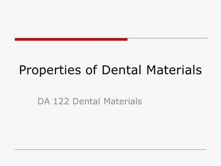 Properties of Dental Materials DA 122 Dental Materials.