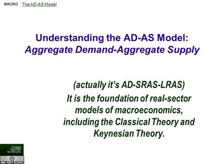 The AD-AS Model MACRO Created: Sept 2007 by Jim Luke. Understanding the AD-AS Model: Aggregate Demand-Aggregate Supply (actually it's AD-SRAS-LRAS) It.