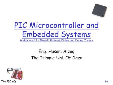 The PIC uCs PIC Microcontroller and Embedded Systems Muhammad Ali Mazidi, Rolin McKinlay and Danny Causey Eng. Husam Alzaq The Islamic Uni. Of Gaza 5-1.