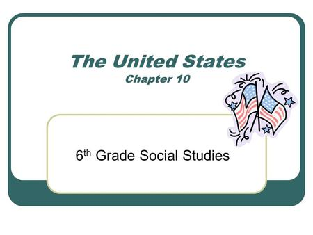 The United States Chapter 10 6 th Grade Social Studies.