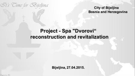 "City of Bijeljina Bosnia and Herzegovina Project - Spa Dvorovi"" Project - Spa Dvorovi"" reconstruction and revitalization reconstruction and revitalization."