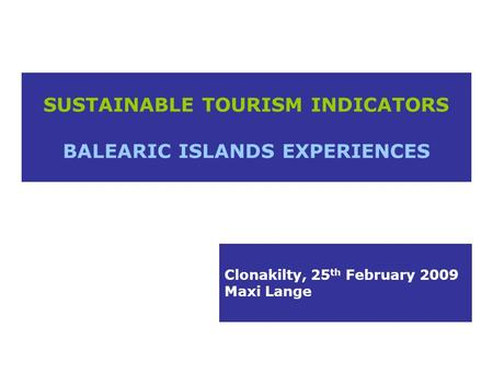 SUSTAINABLE TOURISM INDICATORS BALEARIC ISLANDS EXPERIENCES Clonakilty, 25 th February 2009 Maxi Lange.