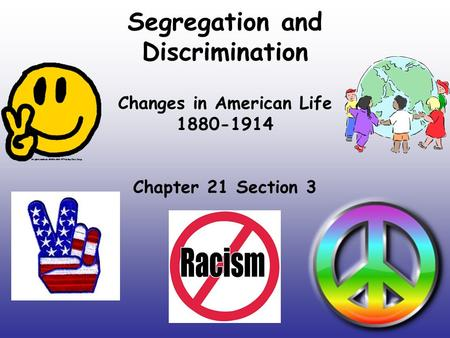 Segregation and Discrimination Changes in American Life 1880-1914 Chapter 21 Section 3.