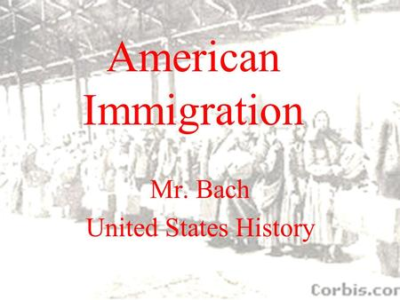 American Immigration Mr. Bach United States History.