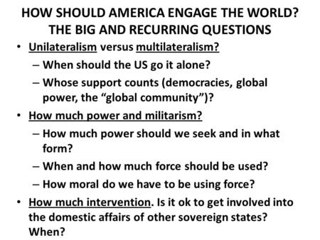 HOW SHOULD AMERICA ENGAGE THE WORLD? THE BIG AND RECURRING QUESTIONS Unilateralism versus multilateralism? – When should the US go it alone? – Whose support.