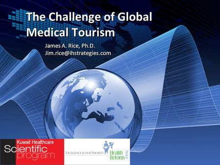 Kuwait Healthcare The Challenge of Global Medical Tourism James A. Rice, Ph.D. James A. Rice, Ph.D.