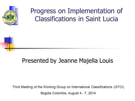 Presented by Jeanne Majella Louis Third Meeting of the Working Group on International Classifications (GTCI) Bogota Colombia, August 4 - 7, 2014 Progress.