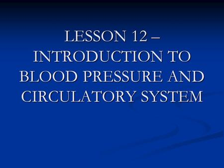 LESSON 12 – INTRODUCTION TO BLOOD PRESSURE AND CIRCULATORY SYSTEM.