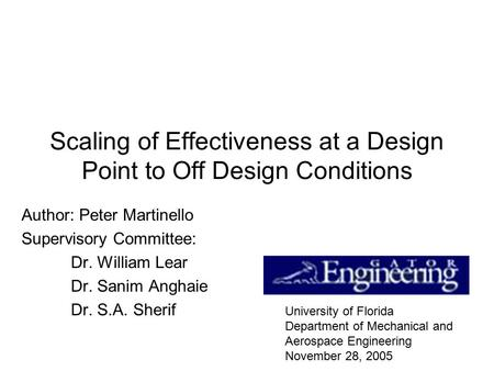 Scaling of Effectiveness at a Design Point to Off Design Conditions Author: Peter Martinello Supervisory Committee: Dr. William Lear Dr. Sanim Anghaie.