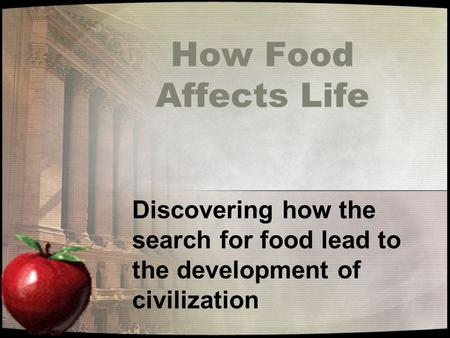 How Food Affects Life Discovering how the search for food lead to the development of civilization.