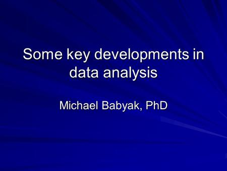 Some key developments in data analysis Michael Babyak, PhD.