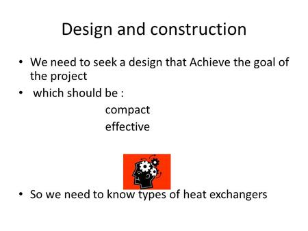 Design and construction We need to seek a design that Achieve the goal of the project which should be : compact effective So we need to know types of heat.