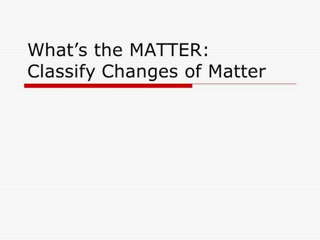 What's the MATTER: Classify Changes of Matter. Matter, Classify Changes of Matter At the conclusion of our time together, you should be able to: 1. Characterize.