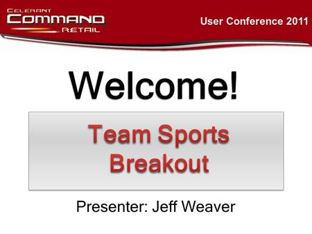 Welcome! User Conference 2011 Presenter: Jeff Weaver.