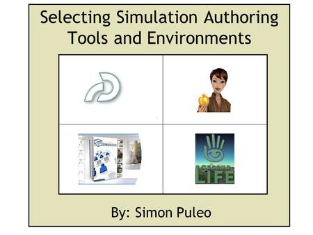 Selecting Simulation Authoring Tools and Environments By: Simon Puleo.