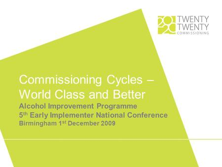 Commissioning Cycles – World Class and Better Alcohol Improvement Programme 5 th Early Implementer National Conference Birmingham 1 st December 2009.