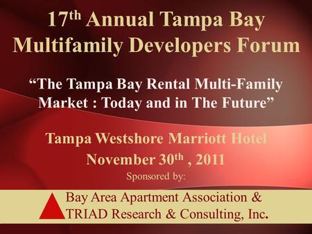 "Bay Area Apartment Association & TRIAD Research & Consulting, Inc. 17 th Annual Tampa Bay Multifamily Developers Forum ""The Tampa Bay Rental Multi-Family."