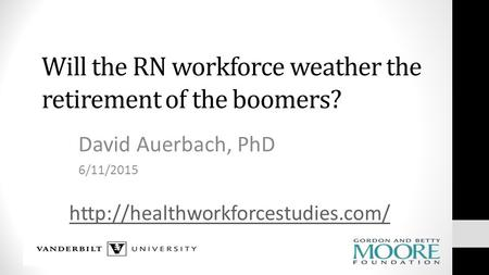 Will the RN workforce weather the retirement of the boomers? David Auerbach, PhD 6/11/2015