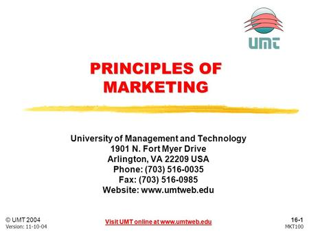 16-1 Visit UMT online at www.umtweb.edu © UMT 2004 MKT100Version: 11-10-04 Visit UMT online at www.umtweb.edu PRINCIPLES OF MARKETING University of Management.