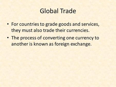Global Trade For countries to grade goods and services, they must also trade their currencies. The process of converting one currency to another is known.