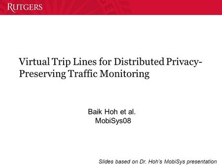 Virtual Trip Lines for Distributed Privacy- Preserving Traffic Monitoring Baik Hoh et al. MobiSys08 Slides based on Dr. Hoh's MobiSys presentation.