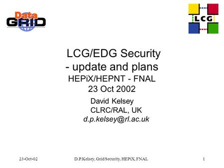 23-Oct-02D.P.Kelsey, Grid Security, HEPiX, FNAL1 LCG/EDG Security - update and plans HEPiX/HEPNT - FNAL 23 Oct 2002 David Kelsey CLRC/RAL, UK