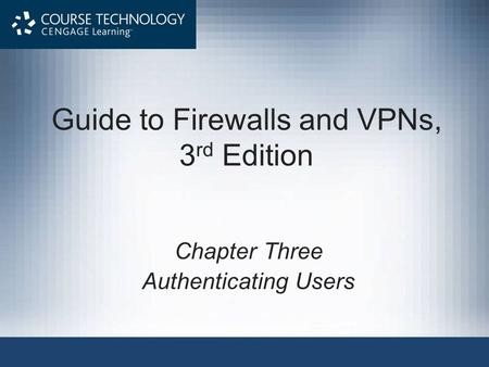 Guide to Firewalls and VPNs, 3 rd Edition Chapter Three Authenticating Users.