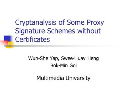 Cryptanalysis of Some Proxy Signature Schemes without Certificates Wun-She Yap, Swee-Huay Heng Bok-Min Goi Multimedia University.