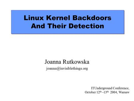 Linux Kernel Backdoors And Their Detection Joanna Rutkowska ITUnderground Conference, October 12 th -13 th 2004, Warsaw.