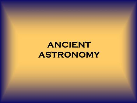 ANCIENT ASTRONOMY. Stretches back over 6000 years, making it the oldest science by far. The development of astronomy has been intertwined with the development.
