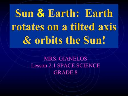 Sun & Earth: Earth rotates on a tilted axis & orbits the Sun!