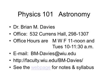 Physics 101 Astronomy Dr. Brian M. Davies Office: 532 Currens Hall, 298-1307 Office Hours are M W F 11-noon and Tues 10-11:30 a.m.