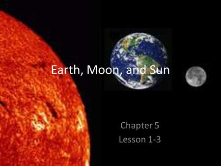 Earth, Moon, and Sun Chapter 5 Lesson 1-3. Earth in Space Chapter 5 Lesson 1 Page 182.