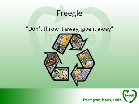 "Freegle ""Don't throw it away, give it away"". The Idea ""Don't throw it away, give it away"" The problem: Average person in the UK sends about 319kg to landfill."