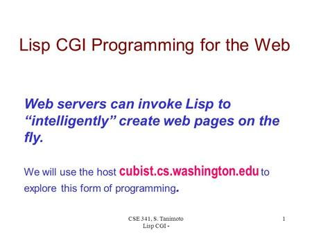 "CSE 341, S. Tanimoto Lisp CGI - 1 Lisp CGI Programming for the Web Web servers can invoke Lisp to ""intelligently"" create web pages on the fly. We will."